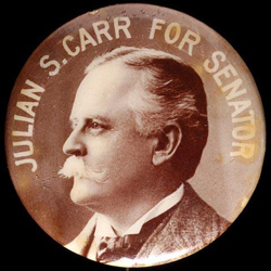 Campaign button for Julian S. Carr's run for U.S. Senate in 1900. He ended up withdrawing from the race. Image from the North Carolina Museum of History.