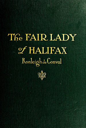 "The cover of John ALfred Pollock's novel, The Fair Lady of Halifax, or Colmey's Six Hundred, written under the pseudonym ""Ronleigh de Conval."" Image from Archive.org."